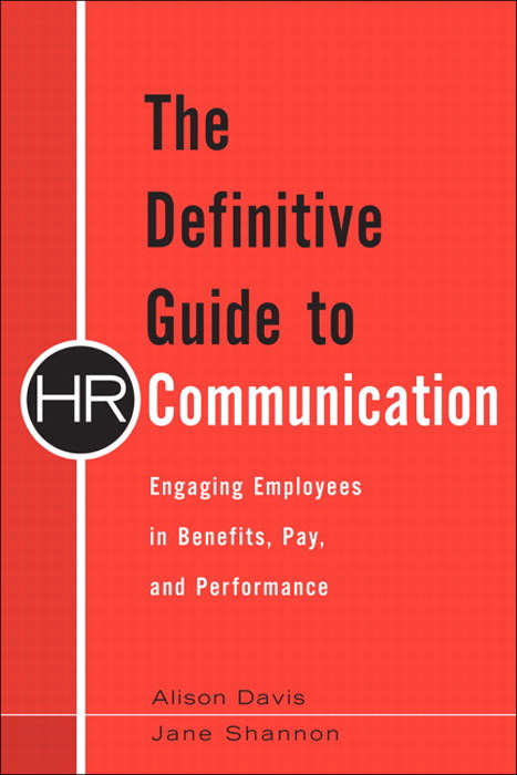 Definitive Guide to HR Communication, The: Engaging Employees in Benefits, Pay, and Performance