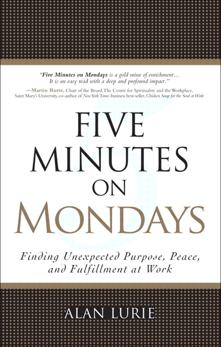 Five Minutes on Mondays: Finding Unexpected Purpose, Peace, and Fulfillment at Work: Finding Unexpected Purpose, Peace, and Fulfillment at Work