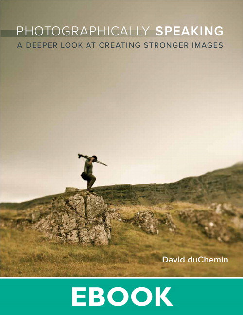 Photographically Speaking: A Deeper Look at Creating Stronger Images