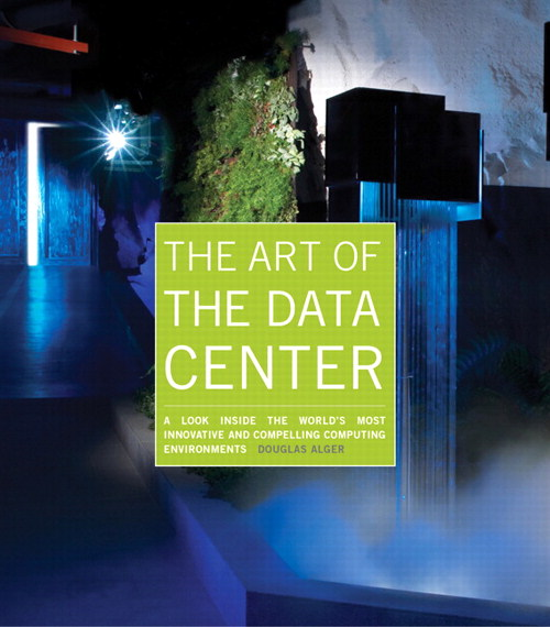 Art of the Data Center, The: A Look Inside the World's Most Innovative and Compelling Computing Environments