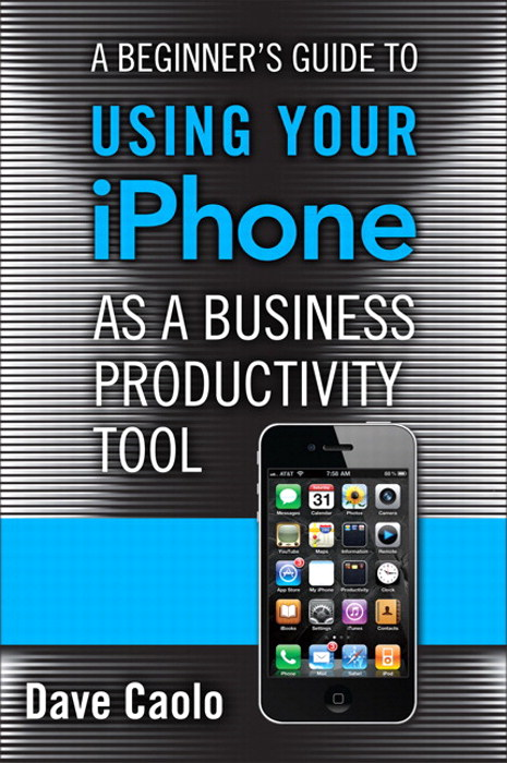 Beginner's Guide to Using Your iPhone as a Business Productivity Tool, A