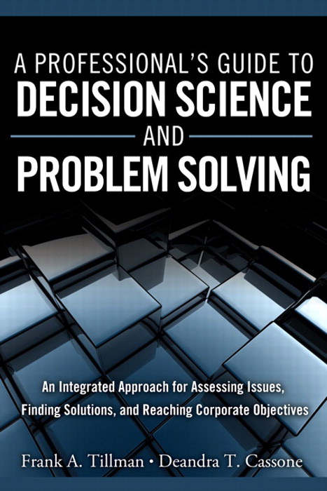 Professional's Guide to Decision Science and Problem Solving, A: An Integrated Approach for Assessing Issues, Finding Solutions, and Reaching Corporate Objectives