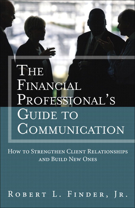 Financial Professional's Guide to Communication, The: How to Strengthen Client Relationships and Build New Ones