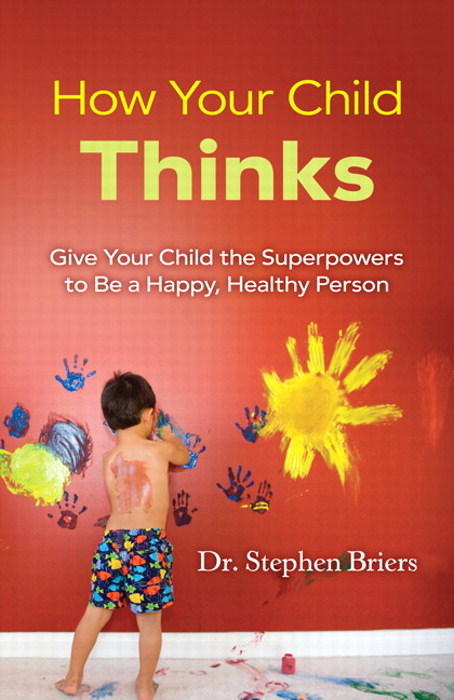 How Your Child Thinks: Give Your Child the Superpowers to Be a Happy, Healthy Person: Give Your Child the Superpowers to Be a Happy, Healthy Person