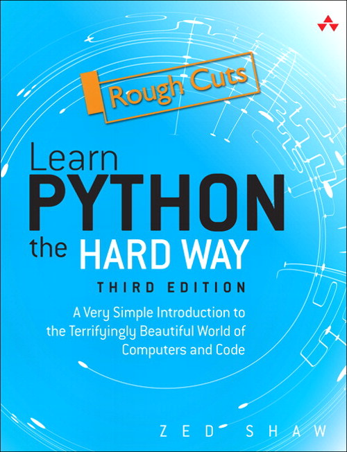 Learn Python the Hard Way: A Very Simple Introduction to the Terrifyingly Beautiful World of Computers and Code, Rough Cuts, 3rd Edition