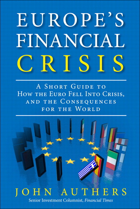 Europe's Financial Crisis: A Short Guide to How the Euro Fell Into Crisis and the Consequences for the World