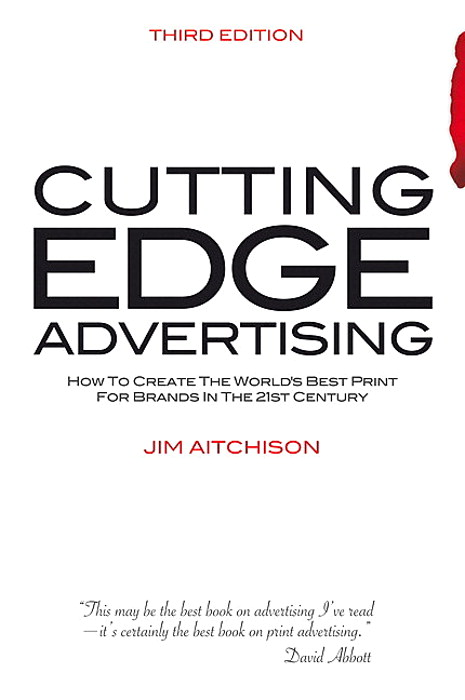 Cutting Edge Advertising: How to Create the World's Best Print for Brands in the 21st Century, 3rd Edition