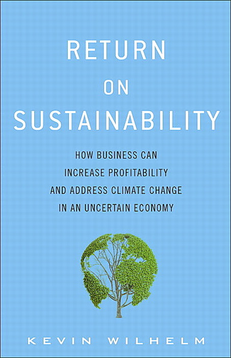 Return on Sustainability: How Business Can Increase Profitability and Address Climate Change in an Uncertain Economy