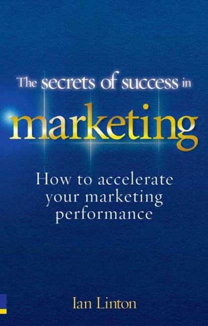 Secrets of Success in Marketing, The: How to accelerate your marketing performance