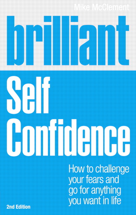 Brilliant Self Confidence: How to challenge your fears and go for anything you want in life, 2nd Edition