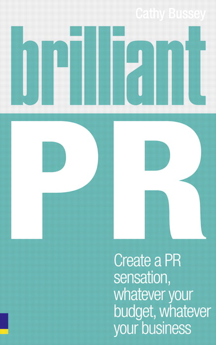 Brilliant PR: Create a PR sensation, whatever your budget, whatever your business