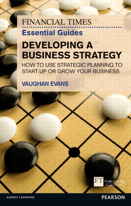 FT Essential Guide to Developing a Business Strategy: How to Use Strategic Planning to Start Up or Grow Your Business