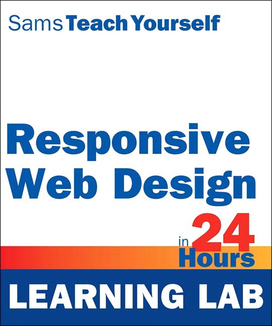 Responsive Web Design in 24 Hours, Sams Teach Yourself (Learning Lab)