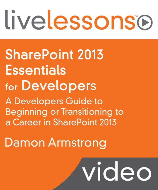 SharePoint 2013 Development Fundamentals LiveLessons, (Downloadable Video): A Developers Guide to Beginning or Transitioning to a Career in SharePoint 2013