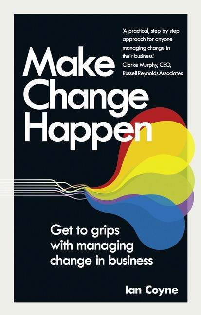 Make Change Happen: Get to grips with managing change in business
