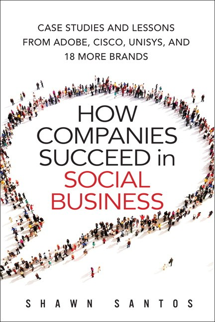 How Companies Succeed in Social Business: Case Studies and Lessons from Adobe, Cisco, Unisys, and 17 More Brands
