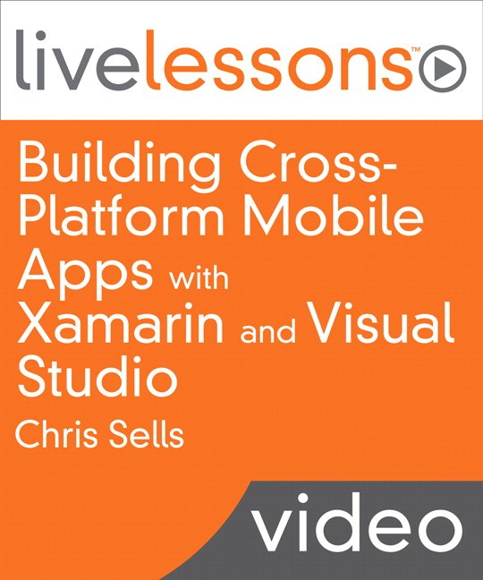 Building Cross-Platform Mobile Apps with Xamarin and Visual Studio LiveLesson (Downloadable): Share your app?s code base between iOS, Android and Windows Phone