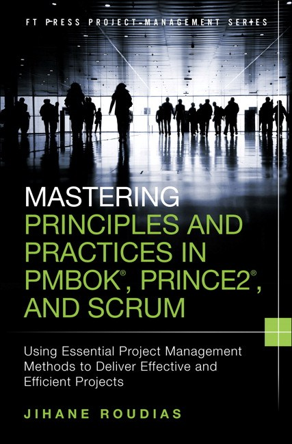 Mastering Principles and Practices in PMBOK, Prince 2, and Scrum: Using Essential Project Management Methods to Deliver Effective and Efficient Projects