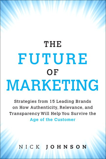 Future of Marketing, The: Strategies from 15 Leading Brands on How Authenticity, Relevance, and Transparency Will Help You Survive the Age of the Customer