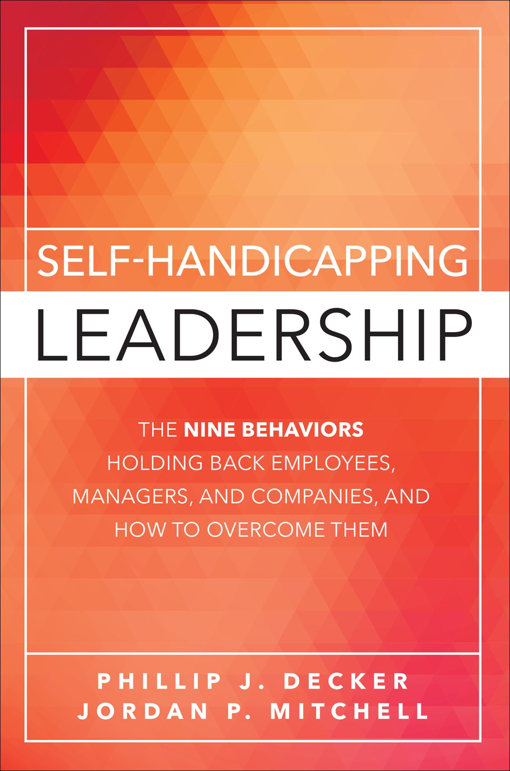 Self-Handicapping Leadership: The Nine Behaviors Holding Back Employees, Managers, and Companies, and How to Overcome Them