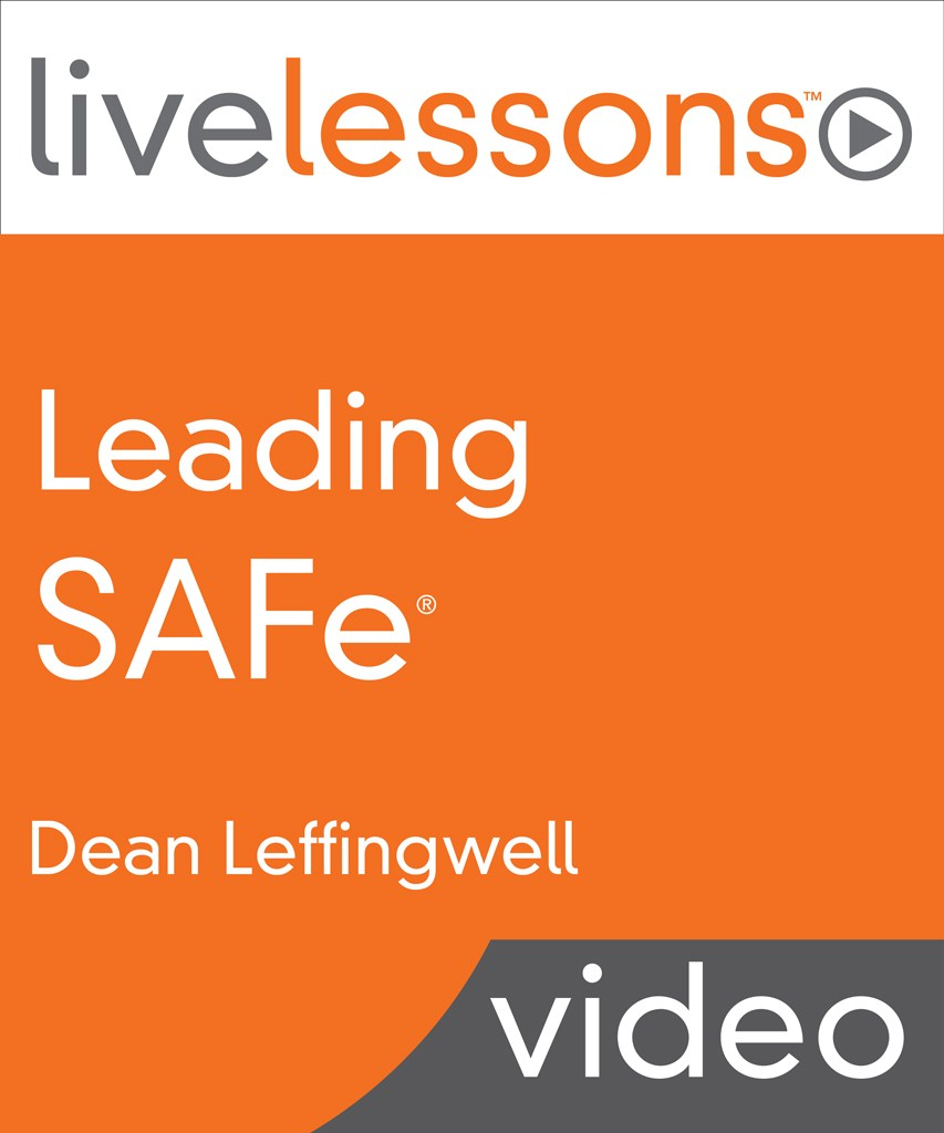 Leading SAFe (Scaled Agile Framework) LiveLessons (Video Training), Downloadable Version: Leading the Lean-Agile Enterprise with the Scaled Agile Framework