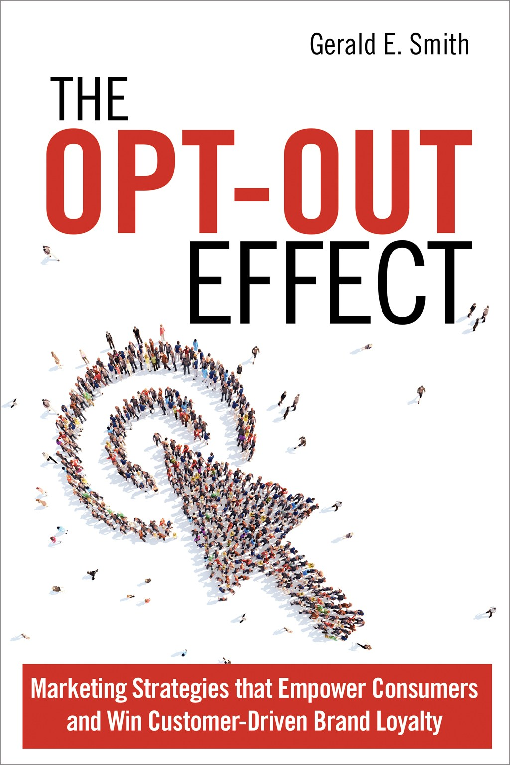 Opt-Out Effect, The: Marketing Strategies that Empower Consumers and Win Customer-Driven Brand Loyalty