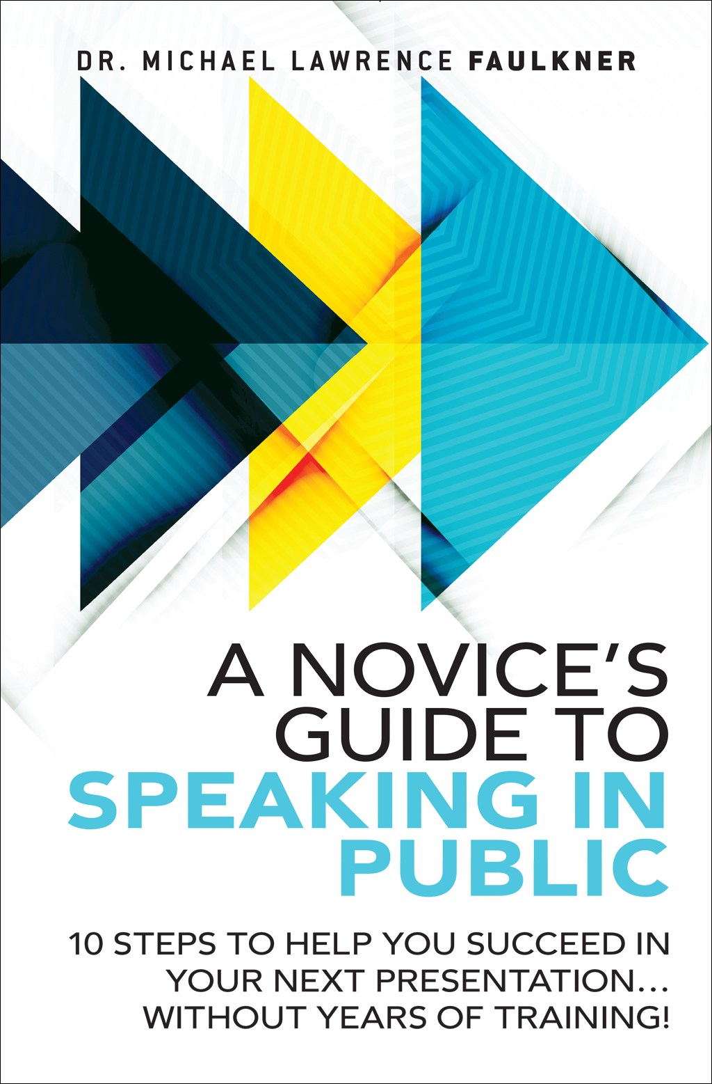 Novice's Guide to Speaking in Public, A: 10 Steps to Help You Succeed in Your Next Presentation... Without Years of Training!