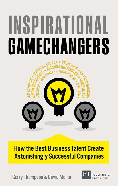Inspirational Gamechangers: How the Best Business Talent Create Astonishly successful Companies