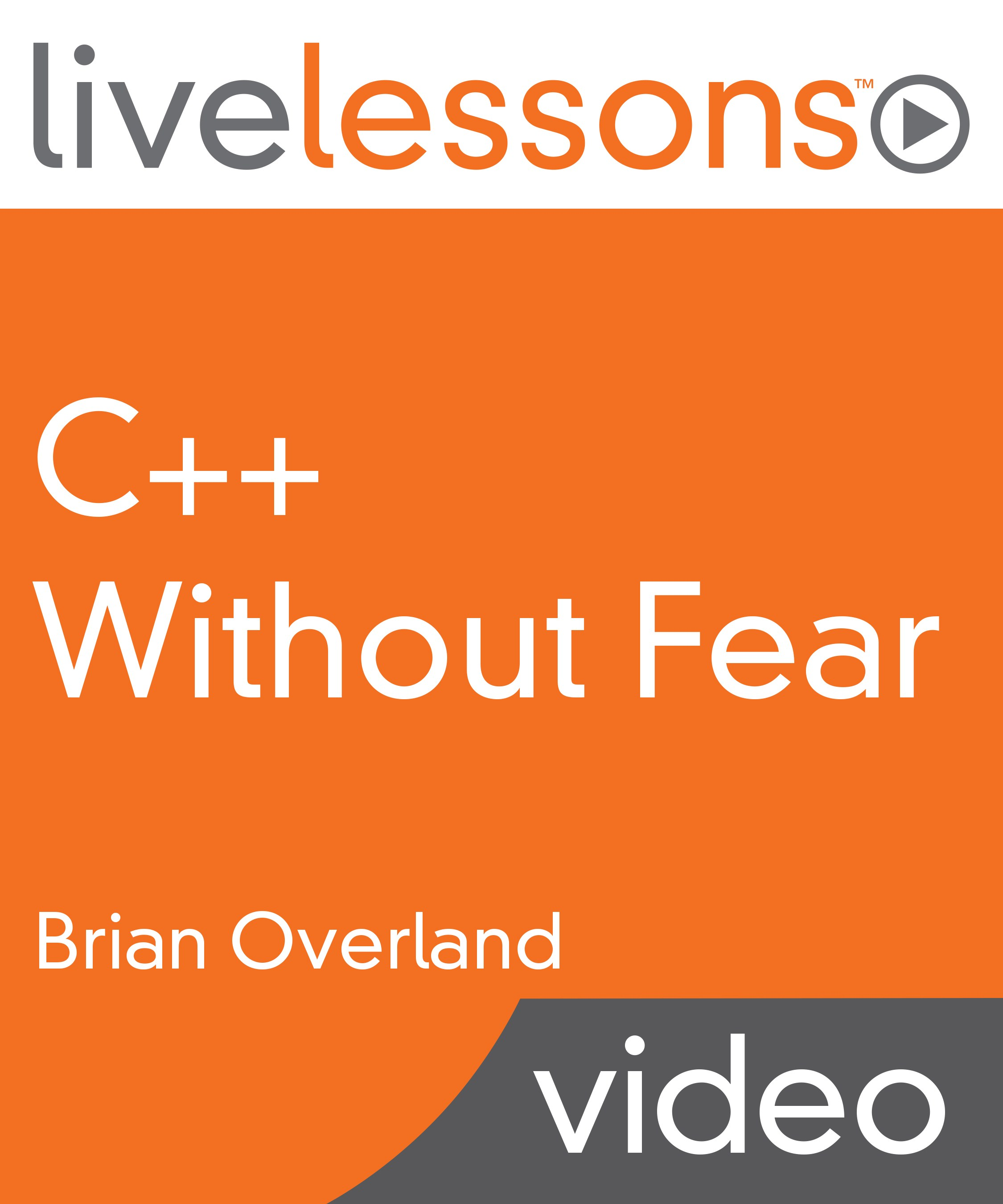 C++ Without Fear LiveLessons (Video Training): A Beginner's Tutorial That Makes You Feel Smart