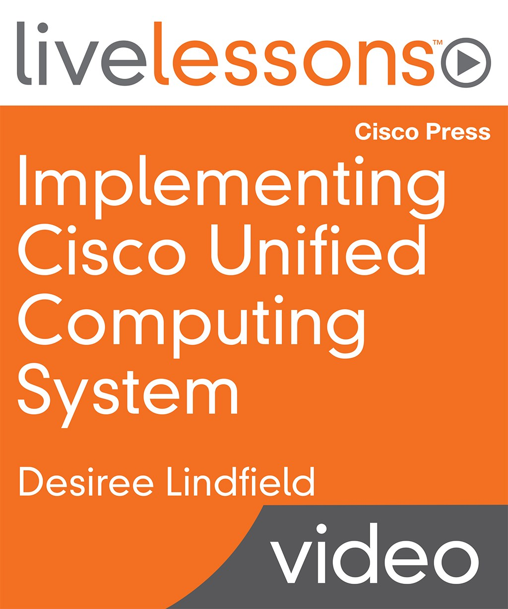 Implementing Cisco Unified Computing System LiveLessons: Essential Concepts of Cisco UCS Hardware, Configuration and Implementation