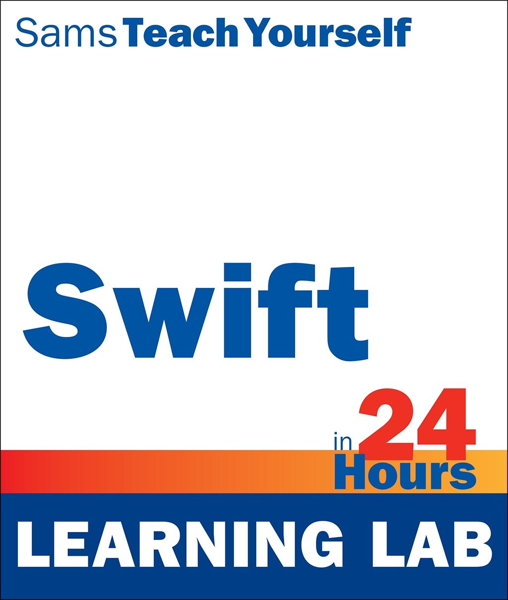 Swift in 24 Hours, Sams Teach Yourself (Learning Lab), 2nd Edition