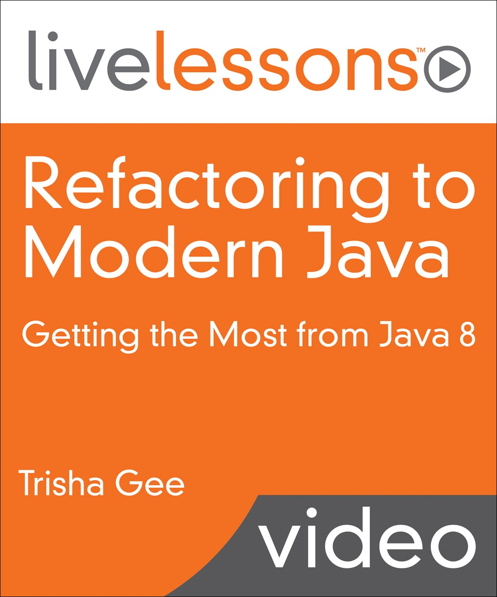 Refactoring to Modern Java LiveLessons (Video Training): Getting the Most from Java 8