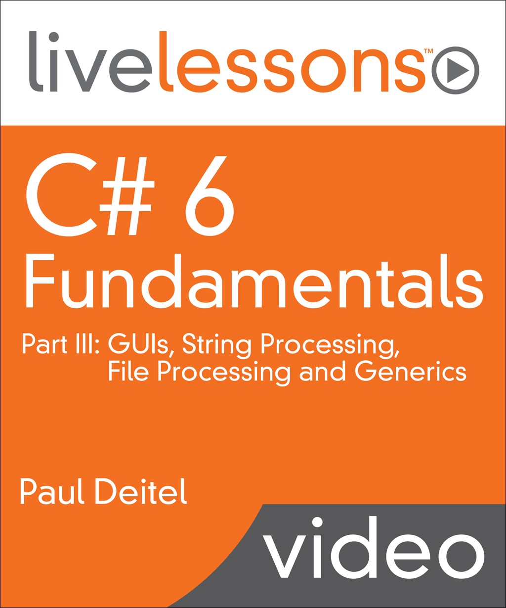 C# 6 Fundamentals LiveLessons Part III: GUIs, String Processing, File Processing and Generics, 4th Edition