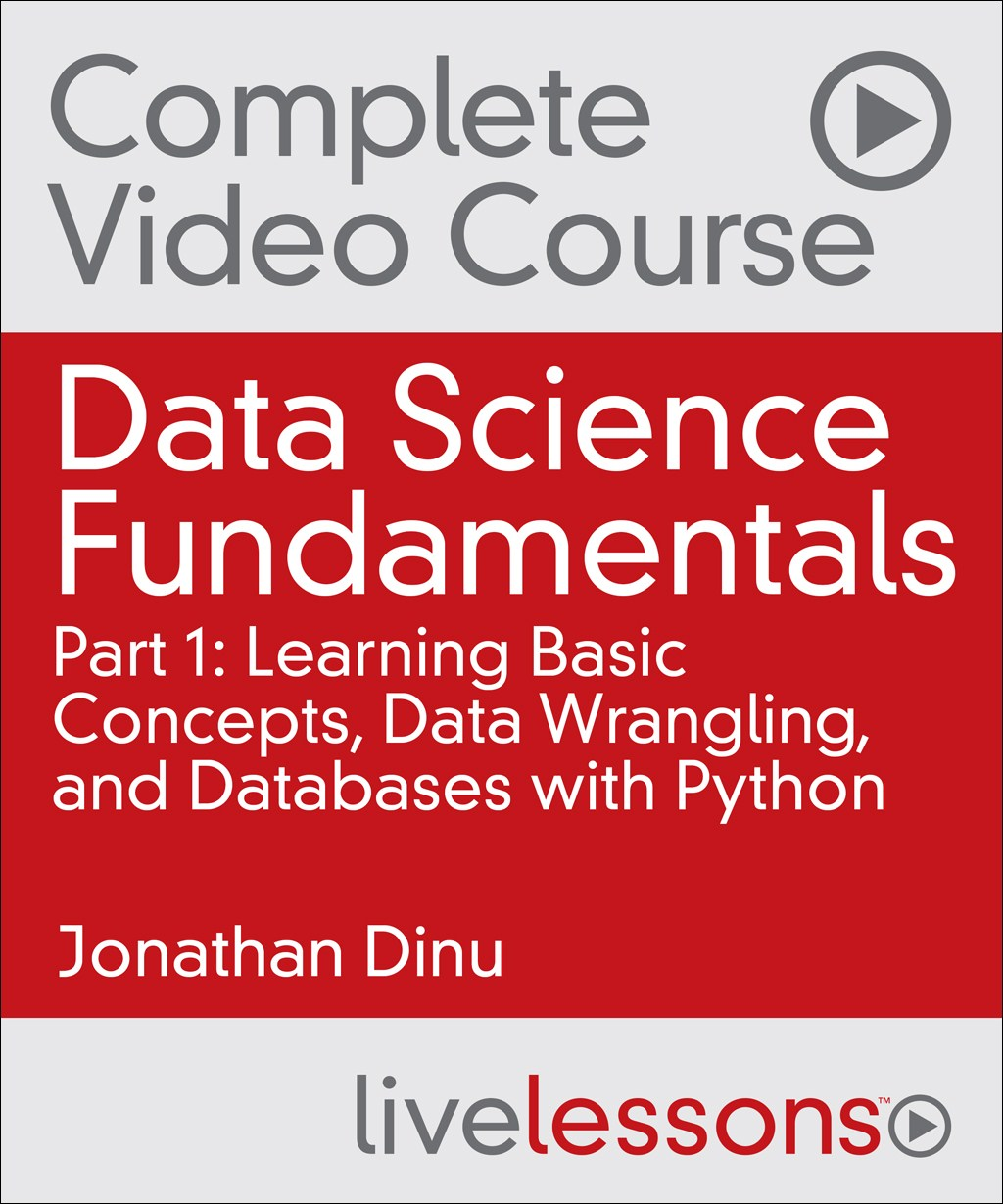 Data Science Fundamentals Part 1, Complete Video Course: Learning Basic Concepts, Data Wrangling, and Databases with Python