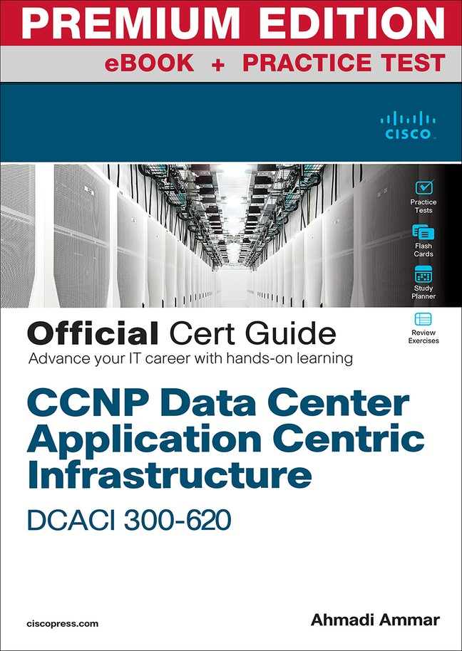 CCNP Data Center Application Centric Infrastructure 300-620 DCACI Official Cert Guide Premium Edition and Practice Test