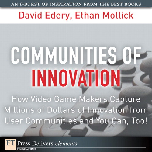 Communities of Innovation: How Video Game Makers Capture Millions of Dollars of Innovation from User Communities and You Can, Too!