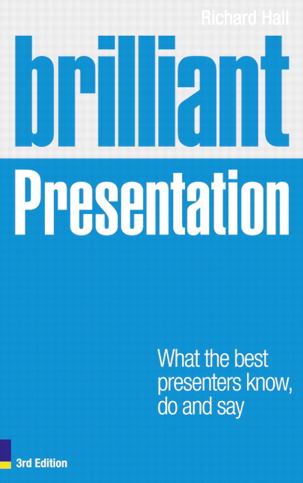 Brilliant Presentation 3e: What the best presenters know, do and say, 3rd Edition
