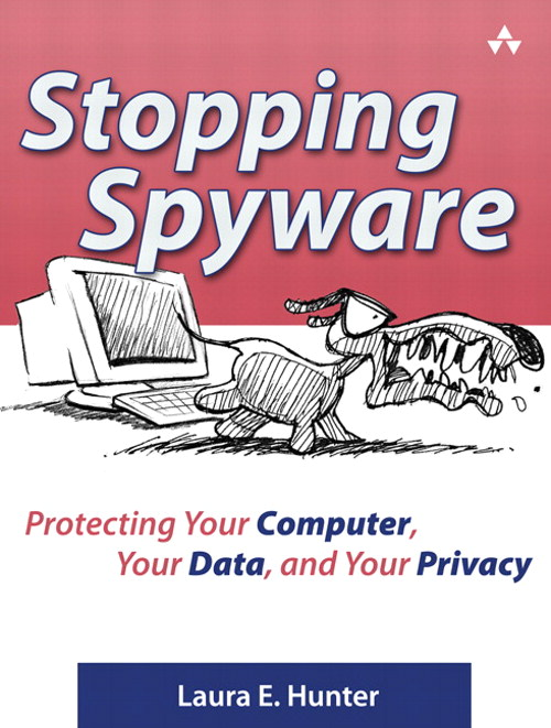 Stopping Spyware: Protecting Your Computer, Your Data, and Your Privacy