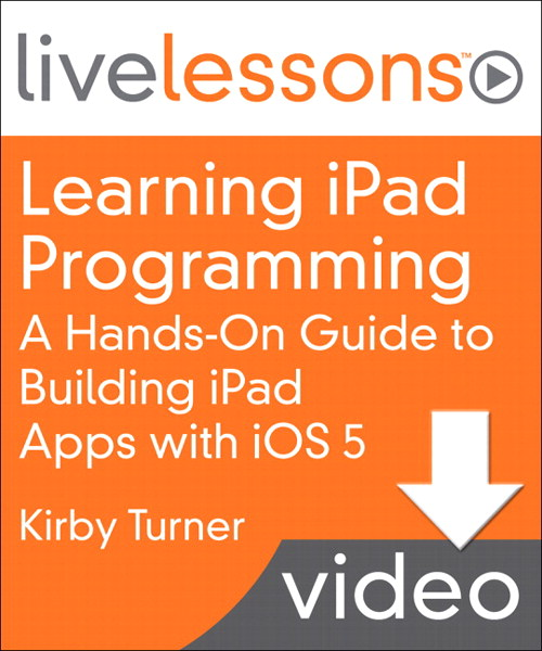 Learning iPad Programming LiveLessons, Downloadable Version: A Hands-On Guide to Building iPad Apps with iOS 5