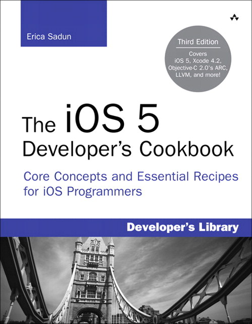 iOS 5 Developer's Cookbook, The: Core Concepts and Essential Recipes for iOS Programmers, 3rd Edition