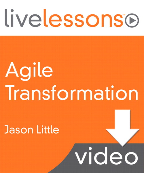 Agile Transformation LiveLessons (Video Training), Downloadable Version: Four Steps to Organizational Change
