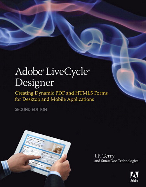 Adobe LiveCycle Designer, Second Edition: Creating Dynamic PDF and HTML5 Forms for Desktop and Mobile Applications, 2nd Edition