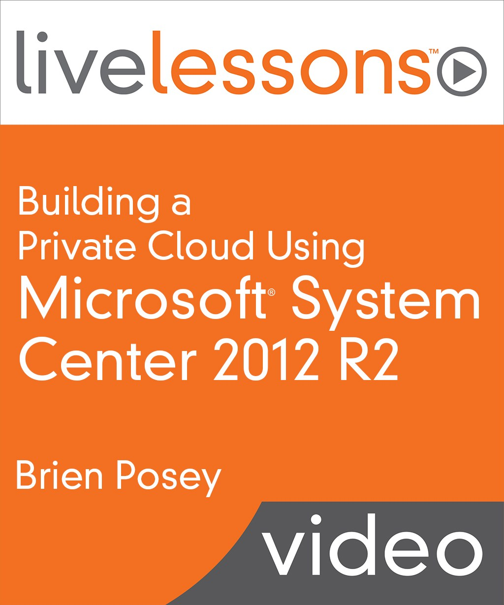 Building a Private Cloud Using Microsoft System Center 2012 R2 Live Lessons (Video Training)