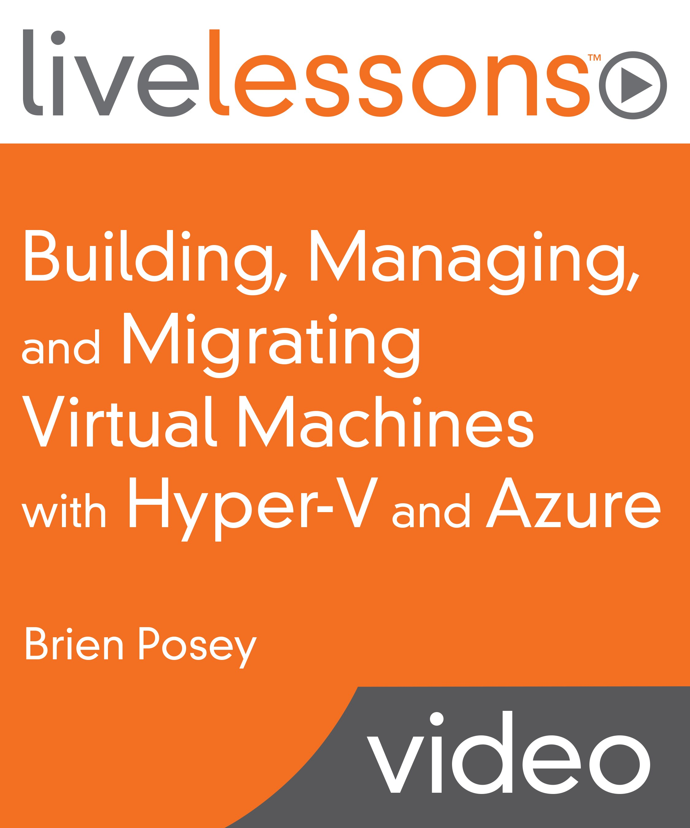 Building, Managing, and Migrating Virtual Machines with Hyper-V and Azure LiveLessons (Video Training)