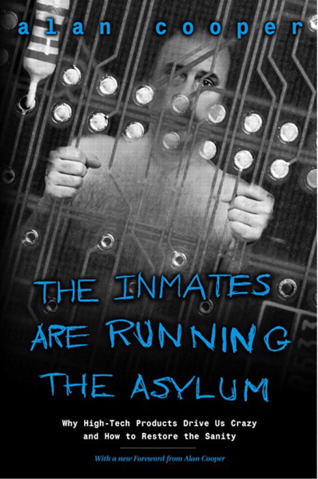 The Inmates Are Running the Asylum: Why High Tech Products Drive Us Crazy and How to Restore the Sanity, 2nd Edition