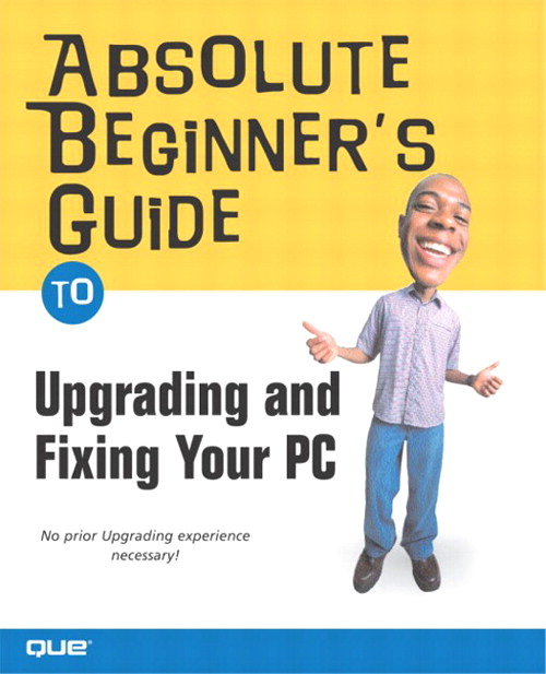 Absolute Beginner's Guide to Upgrading and Fixing Your PC
