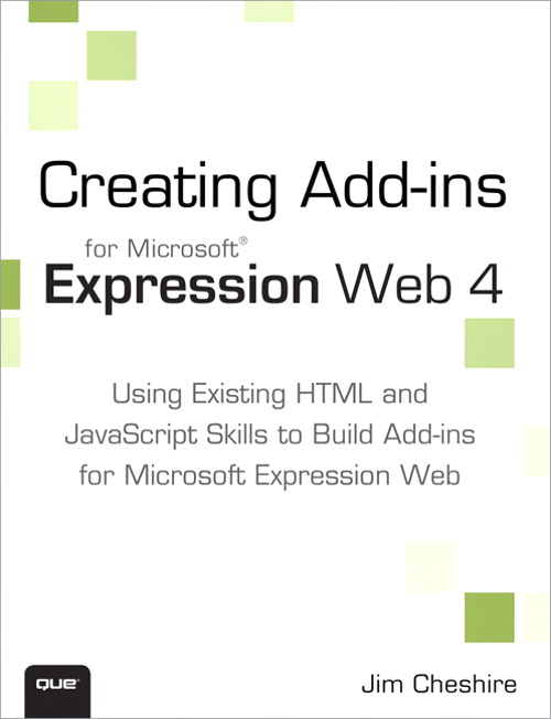 Creating Microsoft Expression Web 4 Add-ins: Using Existing HTML and JavaScript Skills to Build Add-ins for Microsoft Expression Web