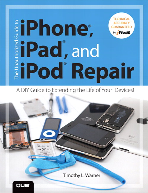 Unauthorized Guide to iPhone, iPad, and iPod Repair, The: A DIY Guide to Extending the Life of Your iDevices!
