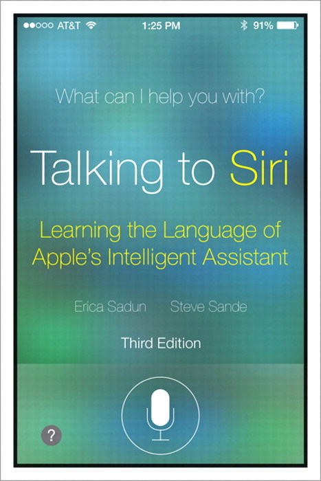 Talking to Siri: Mastering the Language of Apple's Intelligent Assistant, 3rd Edition