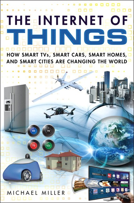 Internet of Things, The: How Smart TVs, Smart Cars, Smart Homes, and Smart Cities Are Changing the World